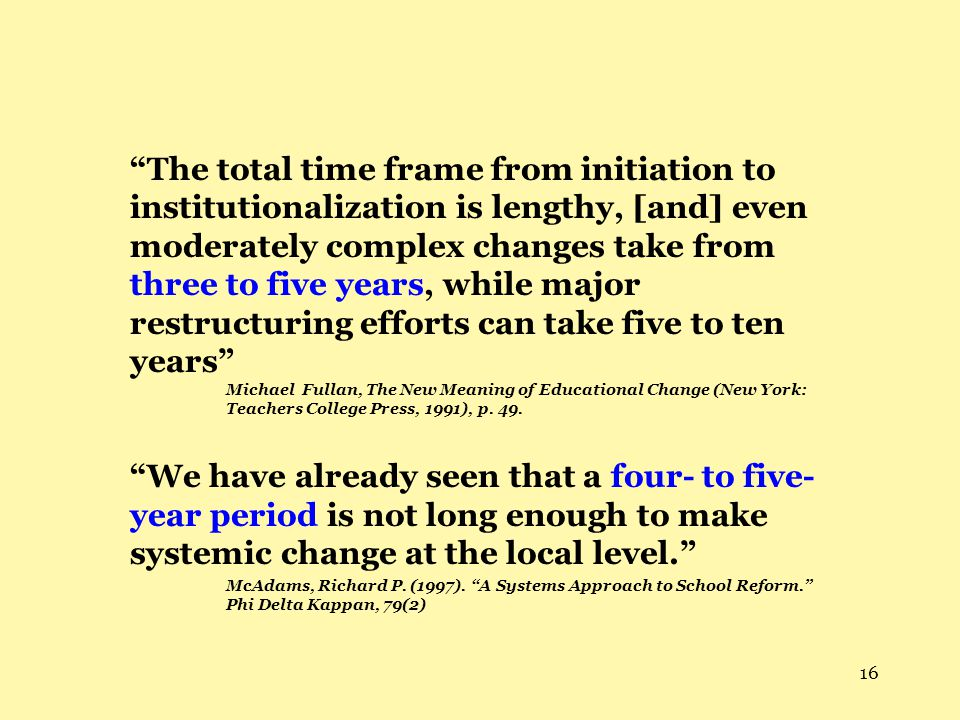 The total time frame from initiation to institutionalization is lengthy, [and] even moderately complex changes take from three to five years, while major restructuring efforts can take five to ten years